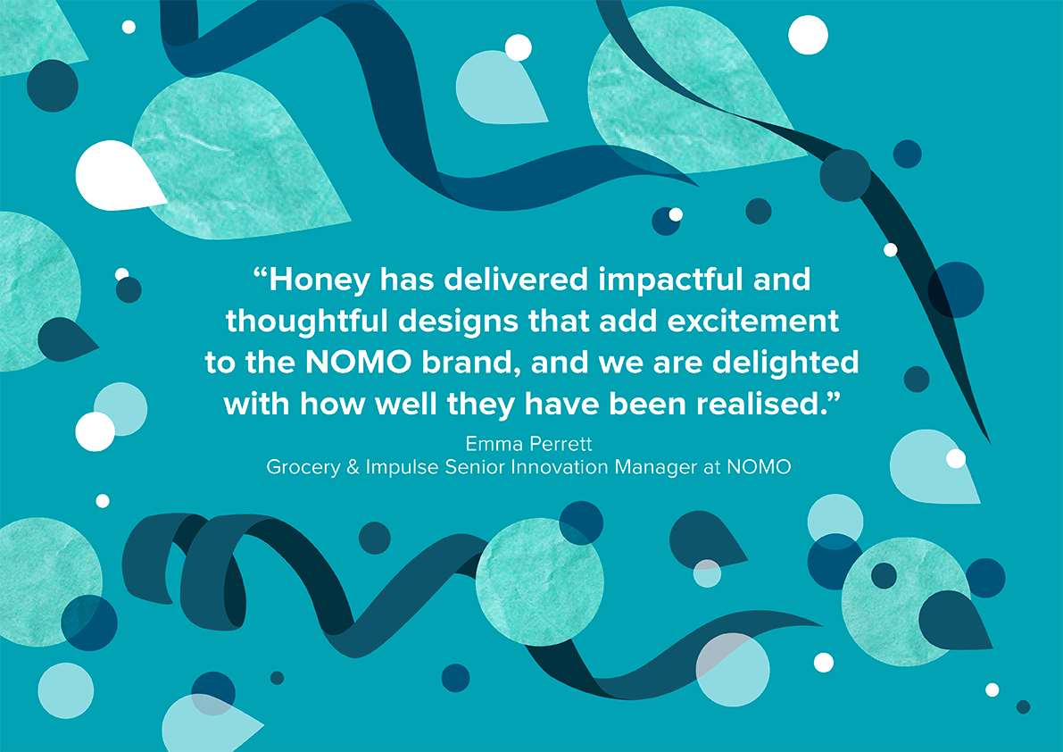nomo easter testimonial reads honey has delivered impactful & thoughtful designs that add excitement to the nomo brand, and we are delighted with how well they have been realised.